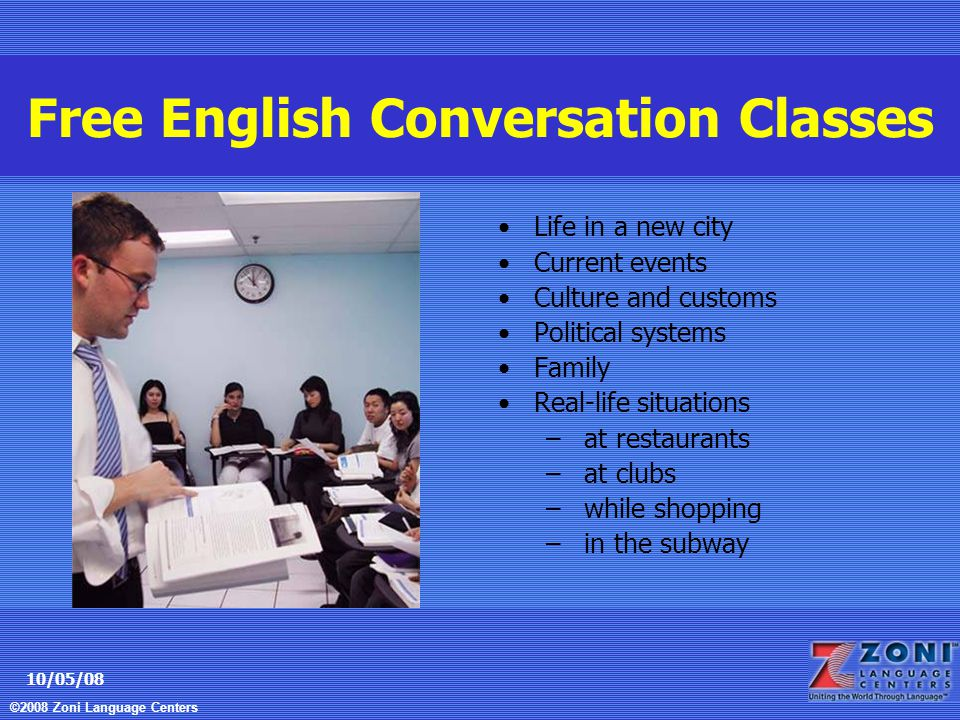 ©2008 Zoni Language Centers 10/05/08 Free English Conversation Classes Life in a new city Current events Culture and customs Political systems Family Real-life situations – at restaurants – at clubs – while shopping – in the subway