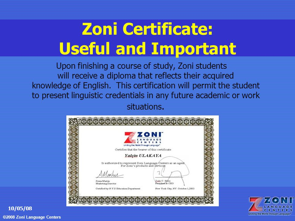 ©2008 Zoni Language Centers 10/05/08 Zoni Certificate: Useful and Important Upon finishing a course of study, Zoni students will receive a diploma that reflects their acquired knowledge of English.