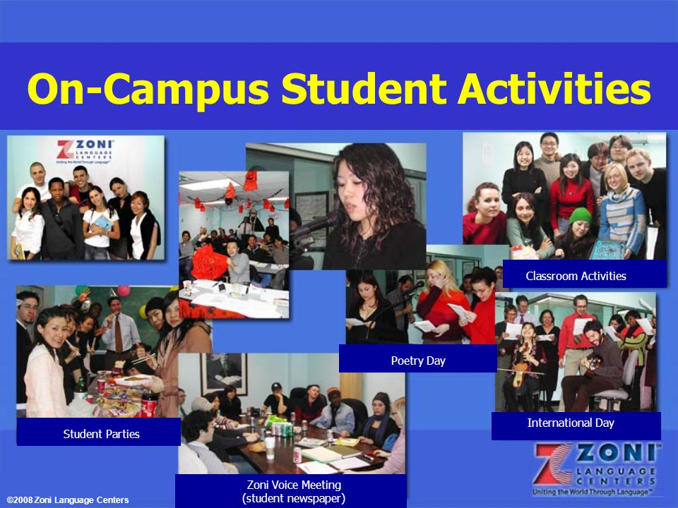On-Campus Student Activities Poetry Day International Day Classroom Activities Zoni Voice Meeting (student newspaper) Student Parties ©2008 Zoni Language Centers