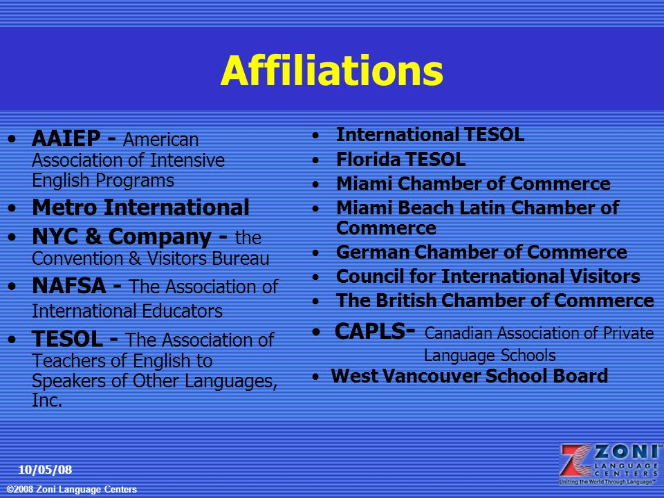 ©2008 Zoni Language Centers 10/05/08 Affiliations AAIEP - American Association of Intensive English Programs Metro International NYC & Company - the Convention & Visitors Bureau NAFSA - The Association of International Educators TESOL - The Association of Teachers of English to Speakers of Other Languages, Inc.