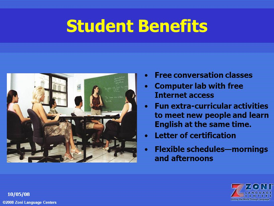 ©2008 Zoni Language Centers 10/05/08 Student Benefits Free conversation classes Computer lab with free Internet access Fun extra-curricular activities to meet new people and learn English at the same time.