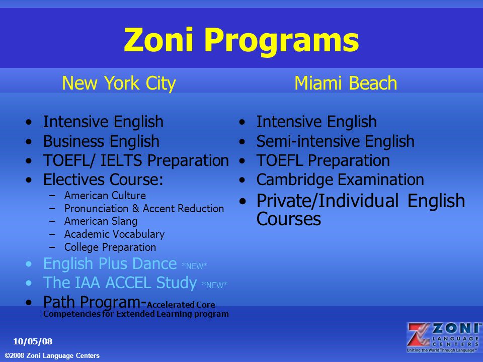 ©2008 Zoni Language Centers 10/05/08 Zoni Programs Intensive English Business English TOEFL/ IELTS Preparation Electives Course: –American Culture –Pronunciation & Accent Reduction –American Slang –Academic Vocabulary –College Preparation English Plus Dance *NEW* The IAA ACCEL Study *NEW* Path Program- Accelerated Core Competencies for Extended Learning program Intensive English Semi-intensive English TOEFL Preparation Cambridge Examination Private/Individual English Courses New York CityMiami Beach