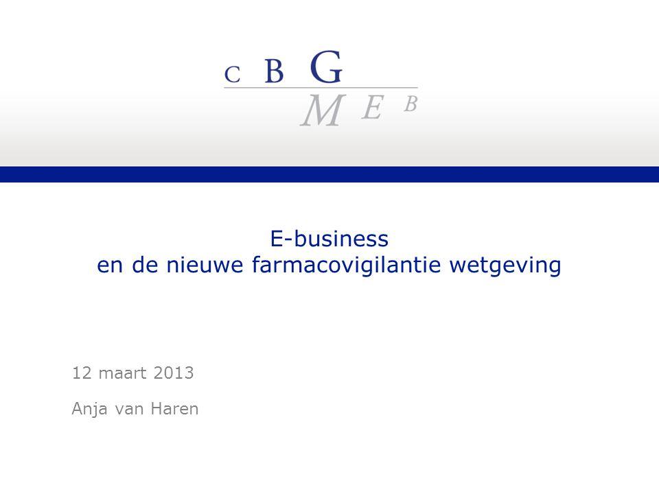E-business en de nieuwe farmacovigilantie wetgeving 12 maart 2013 Anja van Haren
