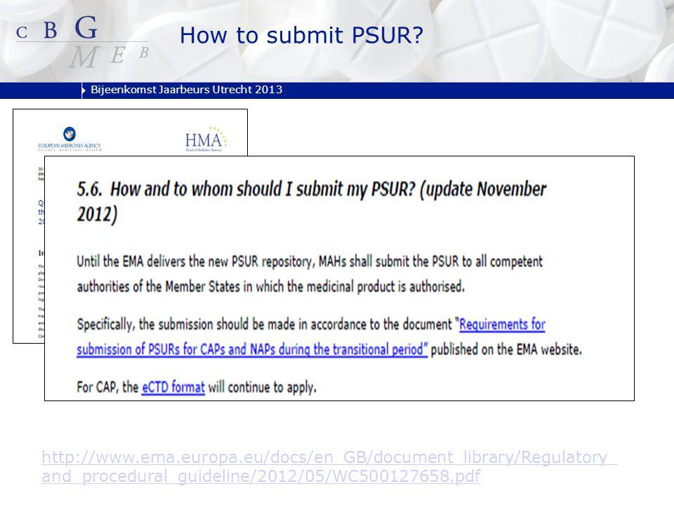Bijeenkomst Jaarbeurs Utrecht 2013 How to submit PSUR? http://www.ema.europa.eu/docs/en_GB/document_library/Regulatory_ and_procedural_guideline/2012/