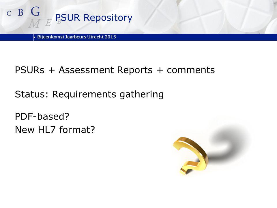 Bijeenkomst Jaarbeurs Utrecht 2013 PSUR Repository PSURs + Assessment Reports + comments Status: Requirements gathering PDF-based? New HL7 format?