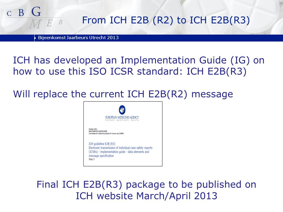 Bijeenkomst Jaarbeurs Utrecht 2013 From ICH E2B (R2) to ICH E2B(R3) ICH has developed an Implementation Guide (IG) on how to use this ISO ICSR standar