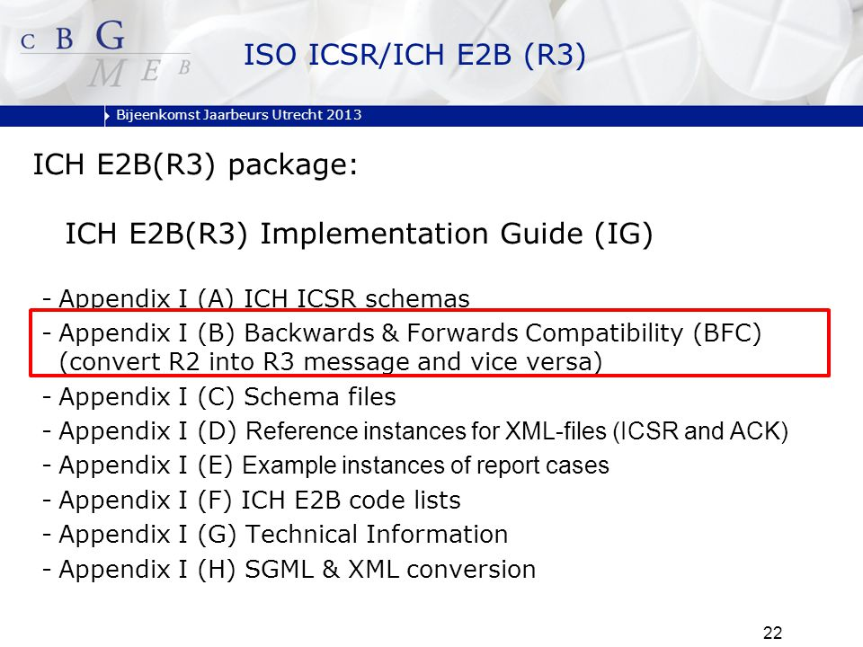 Bijeenkomst Jaarbeurs Utrecht 2013 22 ISO ICSR/ICH E2B (R3) ICH E2B(R3) package: ICH E2B(R3) Implementation Guide (IG) -Appendix I (A) ICH ICSR schemas -Appendix I (B) Backwards & Forwards Compatibility (BFC) (convert R2 into R3 message and vice versa) -Appendix I (C) Schema files -Appendix I (D) Reference instances for XML-files (ICSR and ACK) -Appendix I (E) Example instances of report cases -Appendix I (F) ICH E2B code lists -Appendix I (G) Technical Information -Appendix I (H) SGML & XML conversion