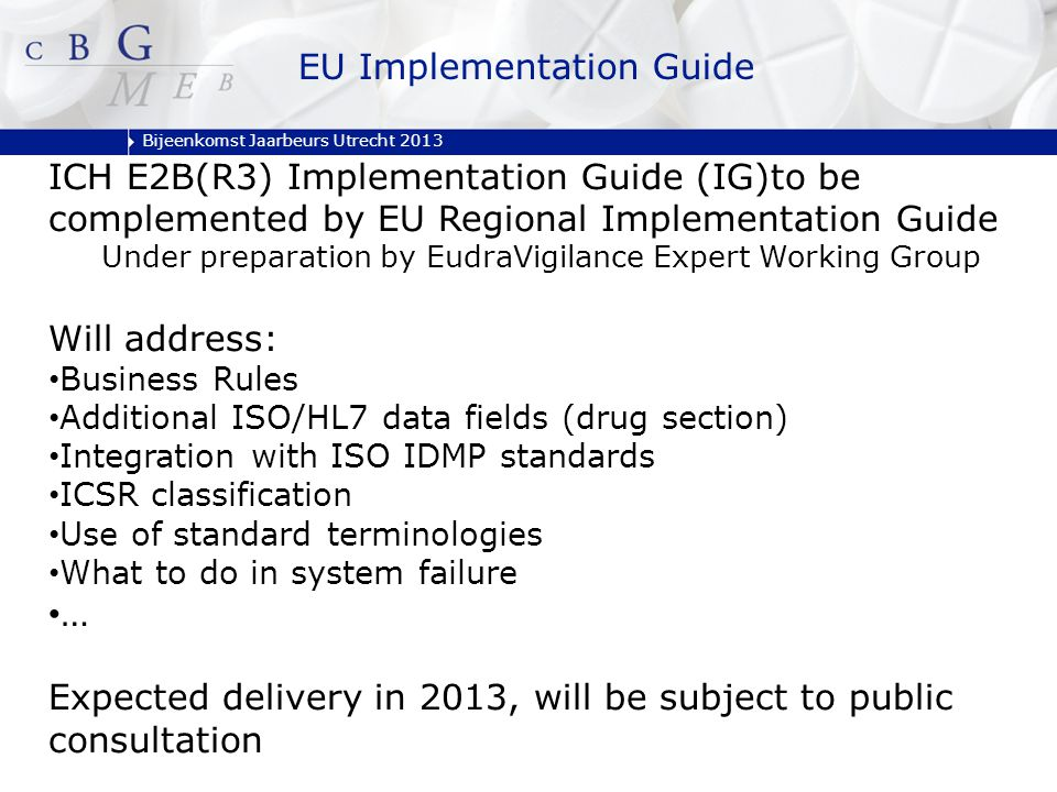 Bijeenkomst Jaarbeurs Utrecht 2013 EU Implementation Guide ICH E2B(R3) Implementation Guide (IG)to be complemented by EU Regional Implementation Guide Under preparation by EudraVigilance Expert Working Group Will address: Business Rules Additional ISO/HL7 data fields (drug section) Integration with ISO IDMP standards ICSR classification Use of standard terminologies What to do in system failure … Expected delivery in 2013, will be subject to public consultation