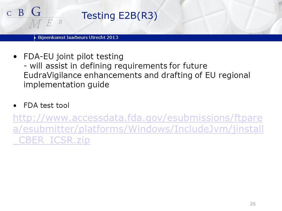 Bijeenkomst Jaarbeurs Utrecht 2013 FDA-EU joint pilot testing - will assist in defining requirements for future EudraVigilance enhancements and drafting of EU regional implementation guide FDA test tool http://www.accessdata.fda.gov/esubmissions/ftpare a/esubmitter/platforms/Windows/IncludeJvm/jinstall _CBER_ICSR.zip 26 Testing E2B(R3)