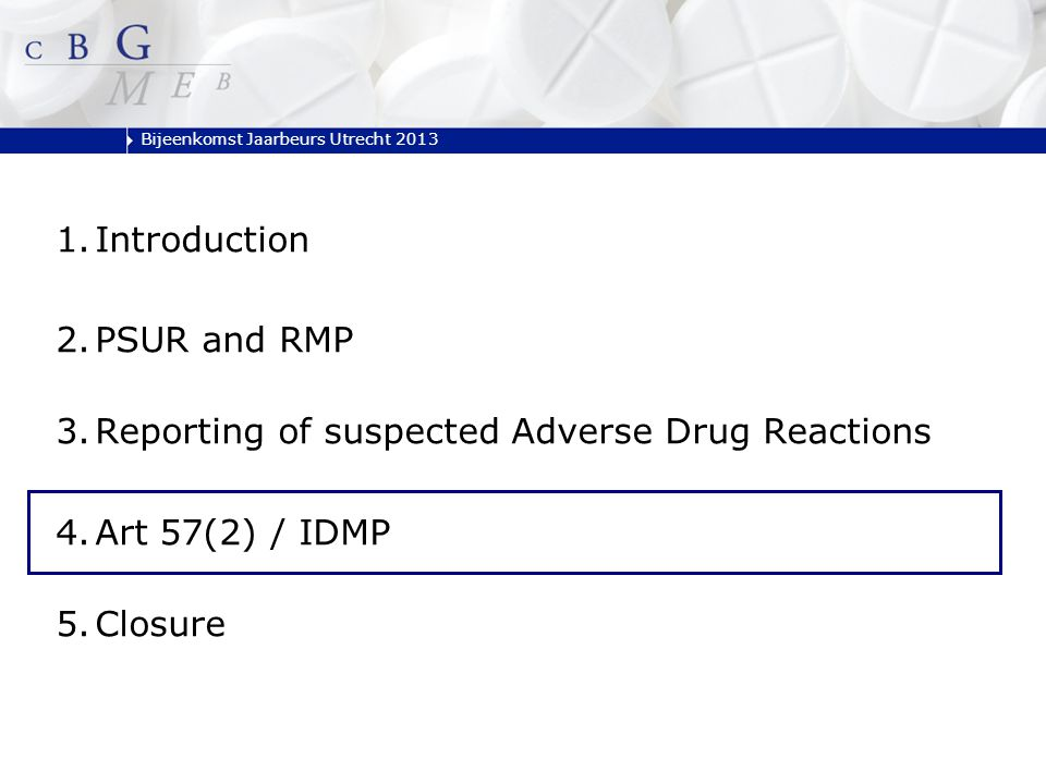 Bijeenkomst Jaarbeurs Utrecht 2013 1.Introduction 2.PSUR and RMP 3.Reporting of suspected Adverse Drug Reactions 4.Art 57(2) / IDMP 5.Closure