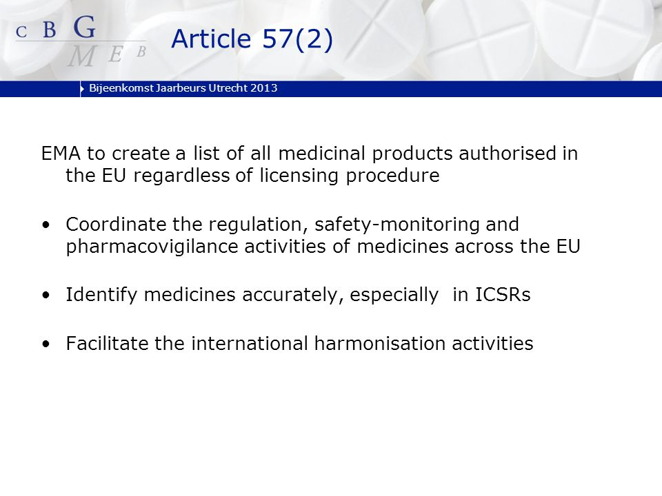 Bijeenkomst Jaarbeurs Utrecht 2013 EMA to create a list of all medicinal products authorised in the EU regardless of licensing procedure Coordinate the regulation, safety-monitoring and pharmacovigilance activities of medicines across the EU Identify medicines accurately, especially in ICSRs Facilitate the international harmonisation activities Article 57(2)