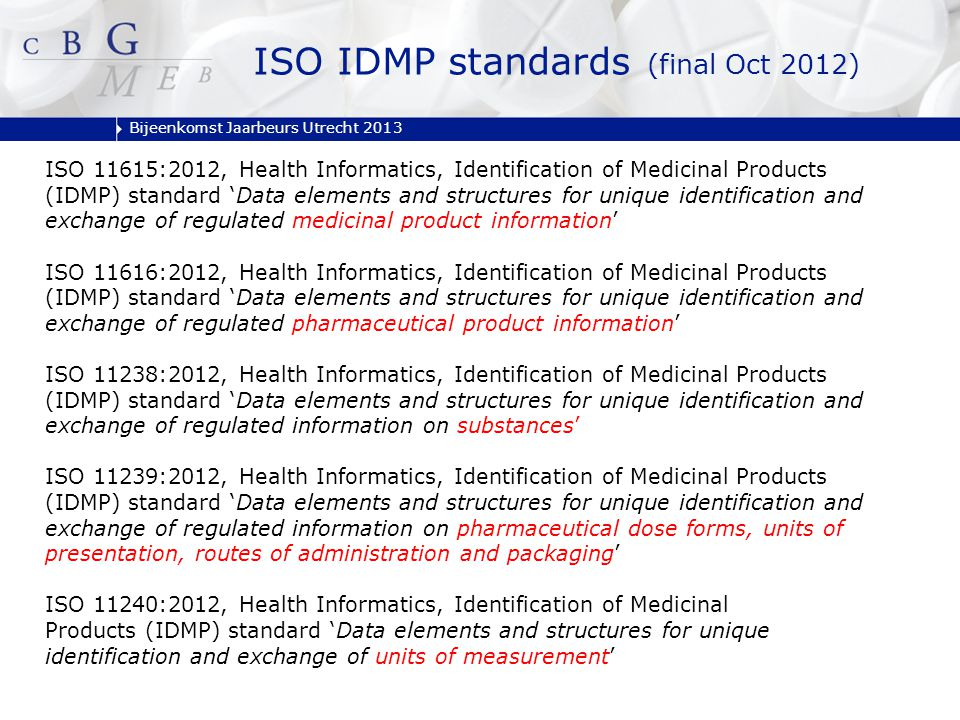 Bijeenkomst Jaarbeurs Utrecht 2013 ISO 11615:2012, Health Informatics, Identification of Medicinal Products (IDMP) standard 'Data elements and structures for unique identification and exchange of regulated medicinal product information' ISO 11616:2012, Health Informatics, Identification of Medicinal Products (IDMP) standard 'Data elements and structures for unique identification and exchange of regulated pharmaceutical product information' ISO 11238:2012, Health Informatics, Identification of Medicinal Products (IDMP) standard 'Data elements and structures for unique identification and exchange of regulated information on substances' ISO 11239:2012, Health Informatics, Identification of Medicinal Products (IDMP) standard 'Data elements and structures for unique identification and exchange of regulated information on pharmaceutical dose forms, units of presentation, routes of administration and packaging' ISO 11240:2012, Health Informatics, Identification of Medicinal Products (IDMP) standard 'Data elements and structures for unique identification and exchange of units of measurement' ISO IDMP standards (final Oct 2012)