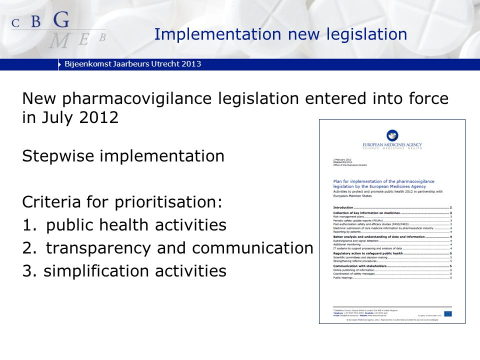 Bijeenkomst Jaarbeurs Utrecht 2013 Implementation new legislation New pharmacovigilance legislation entered into force in July 2012 Stepwise implementation Criteria for prioritisation: 1.public health activities 2.transparency and communication activities 3.