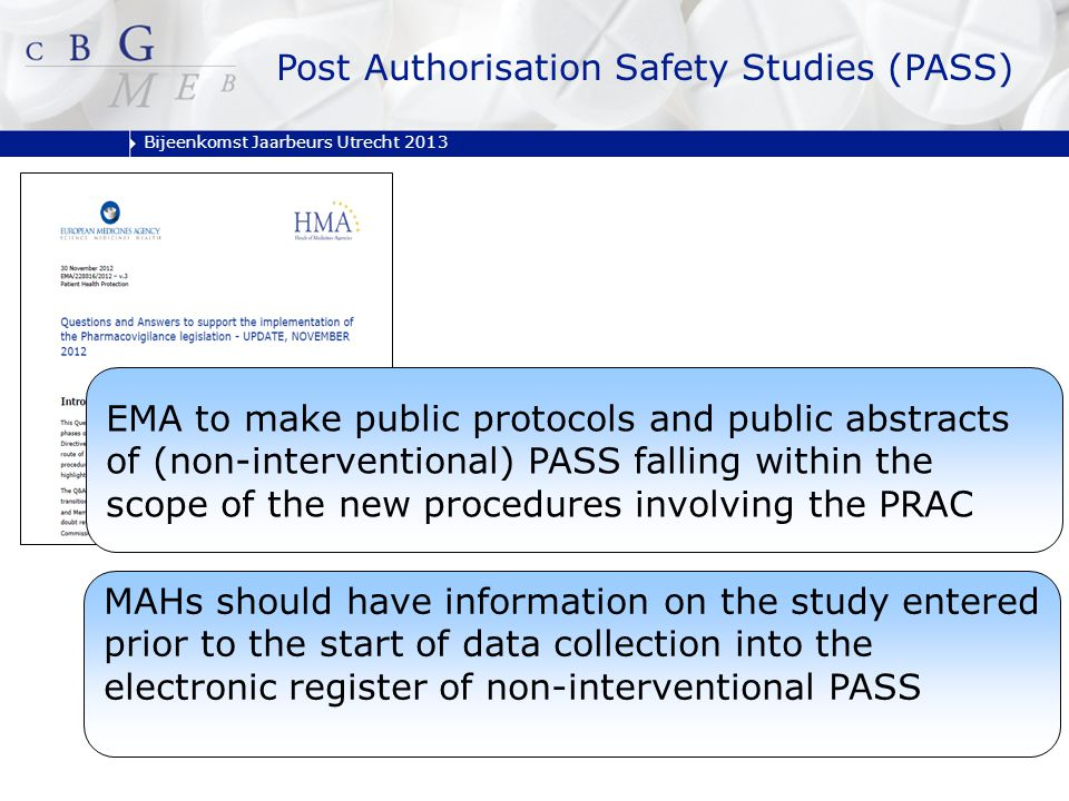 Bijeenkomst Jaarbeurs Utrecht 2013 Post Authorisation Safety Studies (PASS) EMA to make public protocols and public abstracts of (non-interventional) PASS falling within the scope of the new procedures involving the PRAC MAHs should have information on the study entered prior to the start of data collection into the electronic register of non-interventional PASS