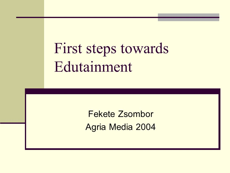 First steps towards Edutainment Fekete Zsombor Agria Media 2004