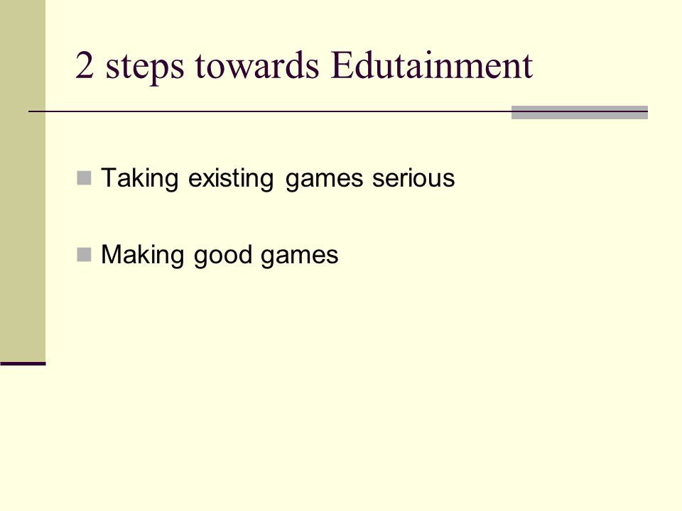 2 steps towards Edutainment Taking existing games serious Making good games