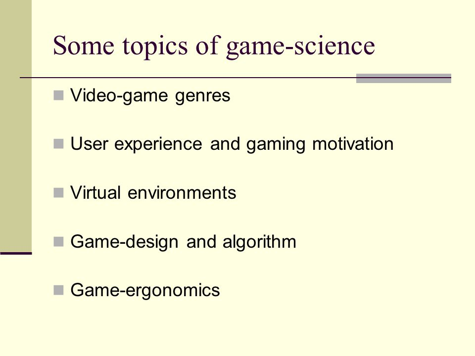 Some topics of game-science Video-game genres User experience and gaming motivation Virtual environments Game-design and algorithm Game-ergonomics