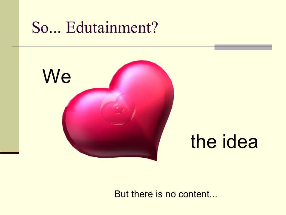 We the idea So... Edutainment? But there is no content...