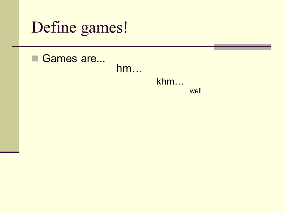 Define games! Games are... hm… khm… well…