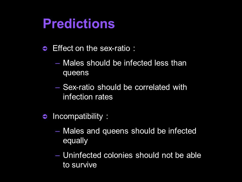  Effect on the sex-ratio : –Males should be infected less than queens –Sex-ratio should be correlated with infection rates  Incompatibility : –Males