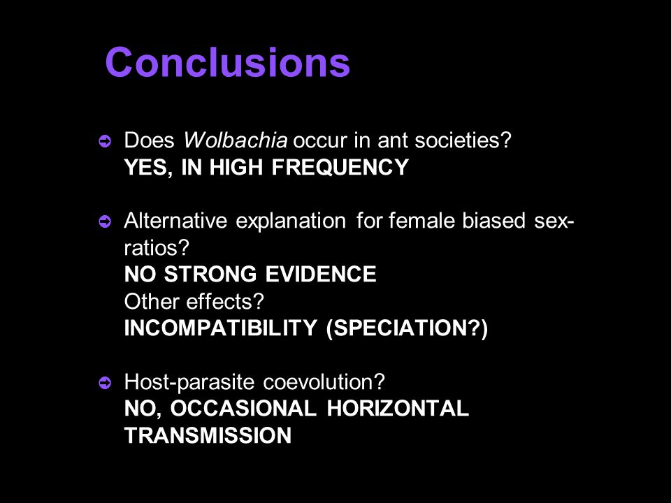 Conclusions  Does Wolbachia occur in ant societies? YES, IN HIGH FREQUENCY  Alternative explanation for female biased sex- ratios? NO STRONG EVIDENC
