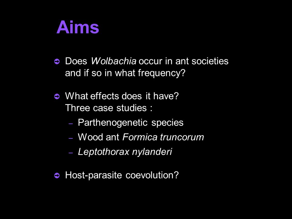 Aims  Does Wolbachia occur in ant societies and if so in what frequency?  What effects does it have? Three case studies : – Parthenogenetic species