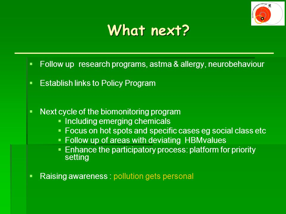 What next? What next?  Follow up research programs, astma & allergy, neurobehaviour  Establish links to Policy Program  Next cycle of the biomonito