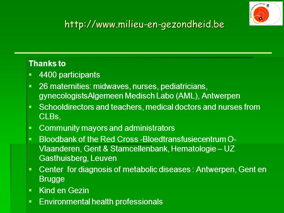 Thanks to  4400 participants  26 maternities: midwaves, nurses, pediatricians, gynecologistsAlgemeen Medisch Labo (AML), Antwerpen  Schooldirectors and teachers, medical doctors and nurses from CLBs,  Community mayors and administrators  Bloodbank of the Red Cross -Bloedtransfusiecentrum O- Vlaanderen, Gent & Stamcellenbank, Hematologie – UZ Gasthuisberg, Leuven  Center for diagnosis of metabolic diseases : Antwerpen, Gent en Brugge  Kind en Gezin  Environmental health professionals