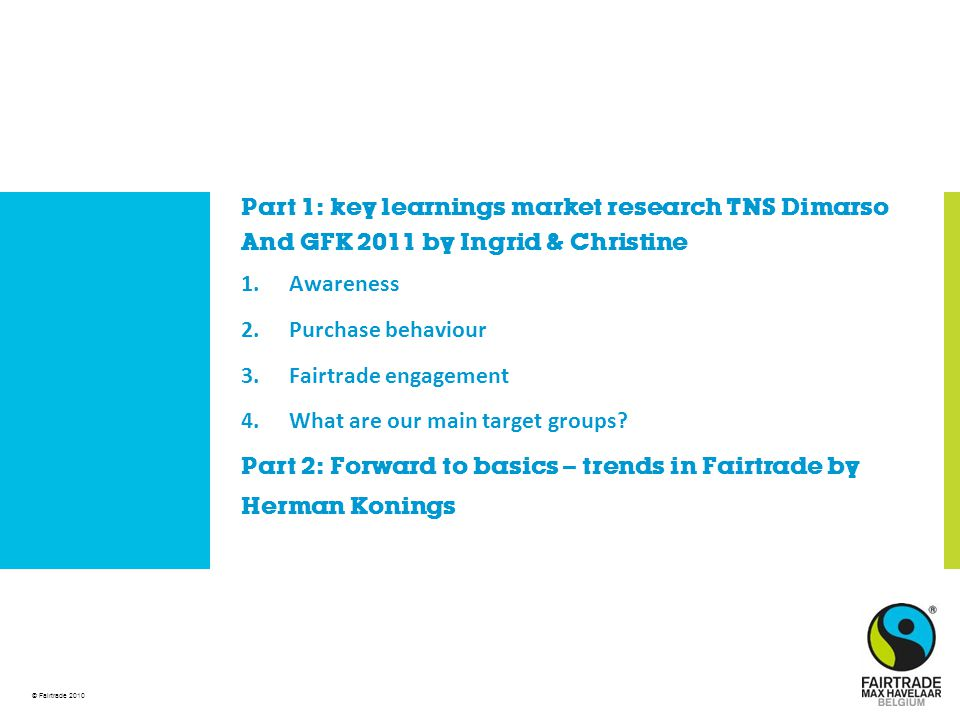 © Fairtrade 2010 Part 1: key learnings market research TNS Dimarso And GFK 2011 by Ingrid & Christine 1.Awareness 2.Purchase behaviour 3.Fairtrade engagement 4.What are our main target groups.