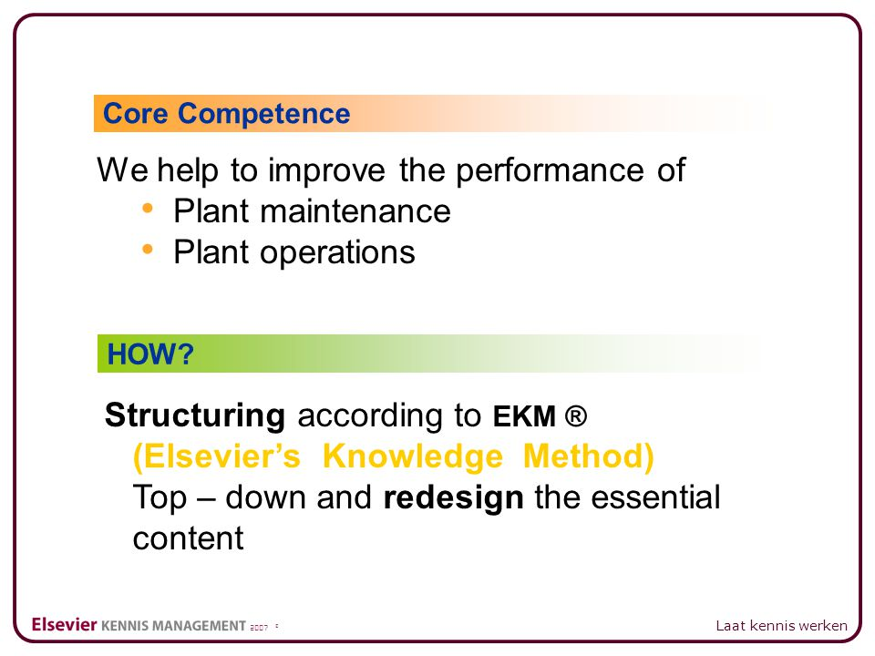 2007 © Laat kennis werken We help to improve the performance of Plant maintenance Plant operations Core Competence HOW.