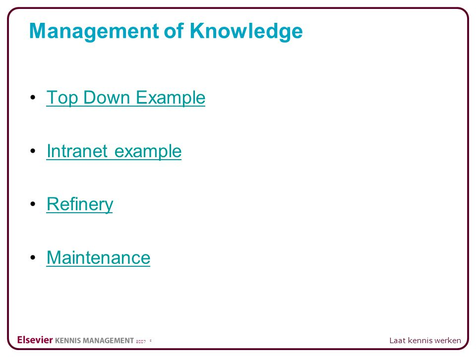 2007 © Laat kennis werken Top Down Example Intranet example Refinery Maintenance Management of Knowledge