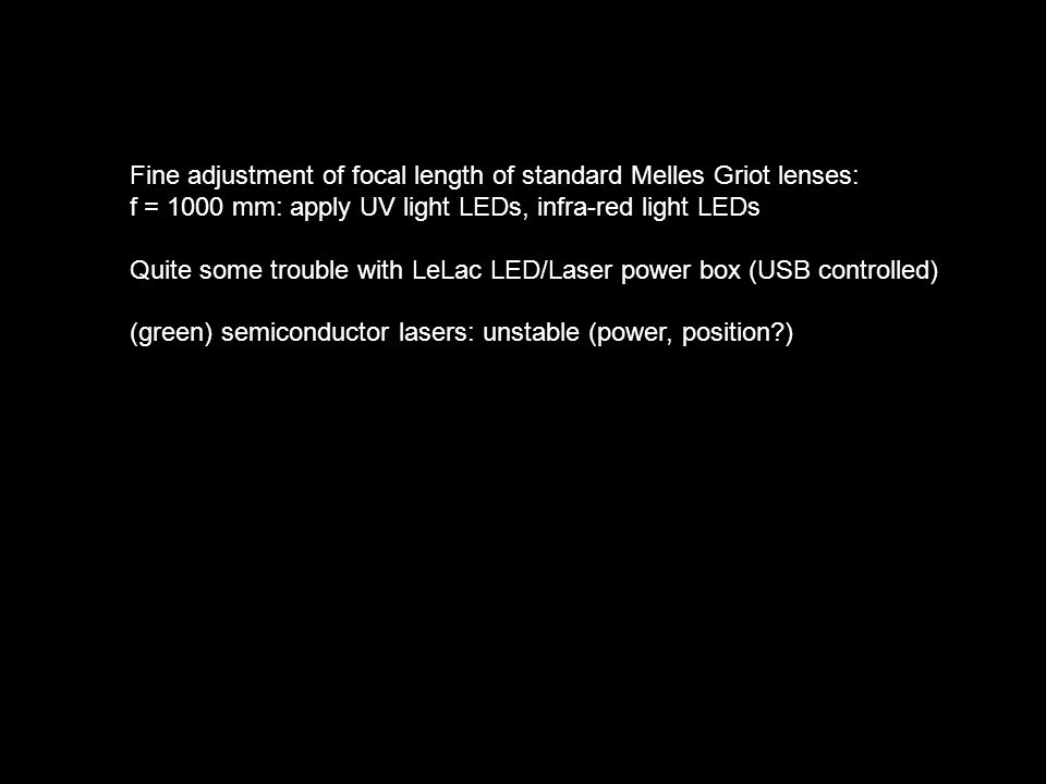 Fine adjustment of focal length of standard Melles Griot lenses: f = 1000 mm: apply UV light LEDs, infra-red light LEDs Quite some trouble with LeLac LED/Laser power box (USB controlled) (green) semiconductor lasers: unstable (power, position?)
