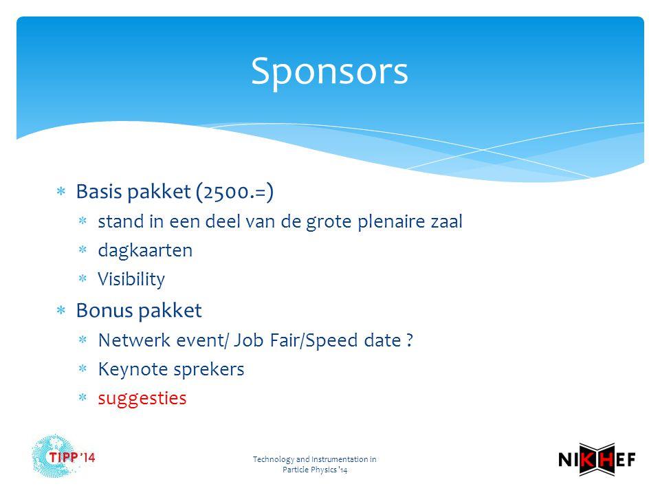 Technology and Instrumentation in Particle Physics 14 Sponsors  Basis pakket (2500.=)  stand in een deel van de grote plenaire zaal  dagkaarten  Visibility  Bonus pakket  Netwerk event/ Job Fair/Speed date .