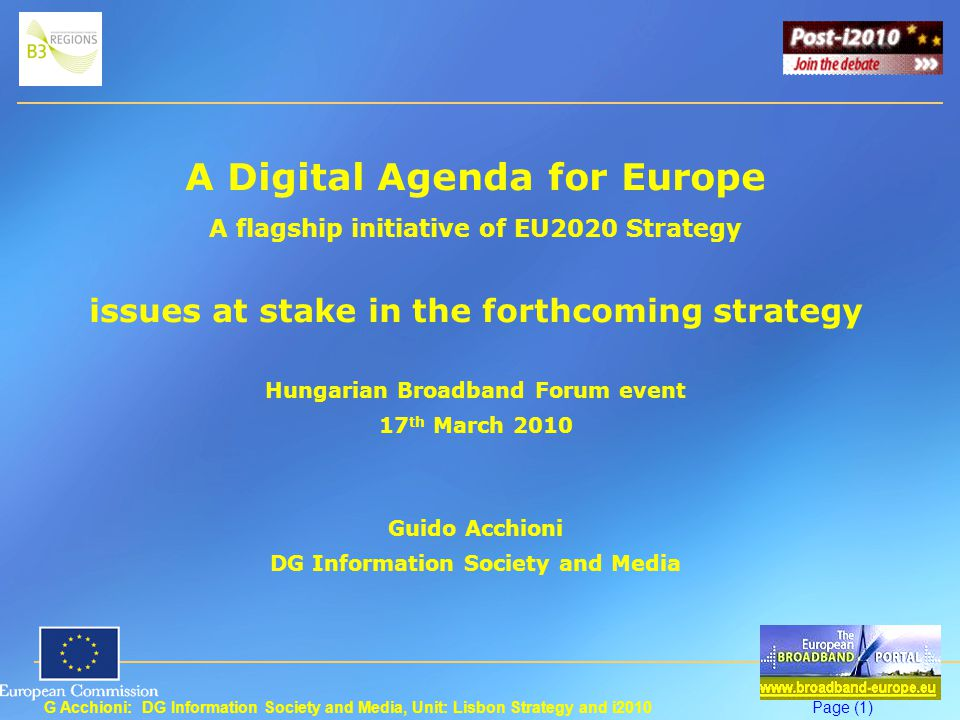 G Acchioni: DG Information Society and Media, Unit: Lisbon Strategy and i2010Page (1) A Digital Agenda for Europe A flagship initiative of EU2020 Strategy issues at stake in the forthcoming strategy Hungarian Broadband Forum event 17 th March 2010 Guido Acchioni DG Information Society and Media