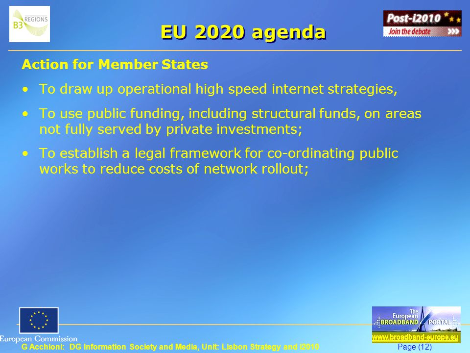 G Acchioni: DG Information Society and Media, Unit: Lisbon Strategy and i2010Page (12) EU 2020 agenda Action for Member States To draw up operational high speed internet strategies, To use public funding, including structural funds, on areas not fully served by private investments; To establish a legal framework for co-ordinating public works to reduce costs of network rollout;