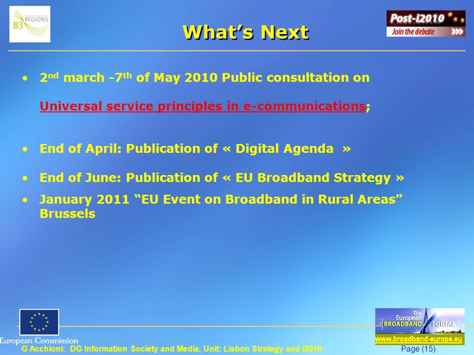 G Acchioni: DG Information Society and Media, Unit: Lisbon Strategy and i2010Page (15) What's Next 2 nd march -7 th of May 2010 Public consultation on Universal service principles in e-communications; Universal service principles in e-communications End of April: Publication of « Digital Agenda » End of June: Publication of « EU Broadband Strategy » January 2011 EU Event on Broadband in Rural Areas Brussels