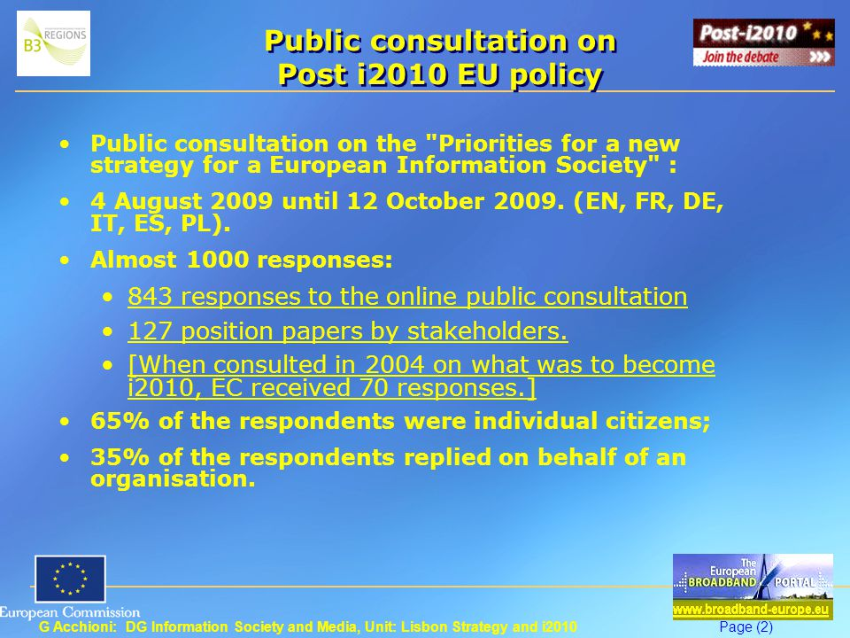 G Acchioni: DG Information Society and Media, Unit: Lisbon Strategy and i2010Page (2) Public consultation on Post i2010 EU policy Public consultation on the Priorities for a new strategy for a European Information Society : 4 August 2009 until 12 October 2009.