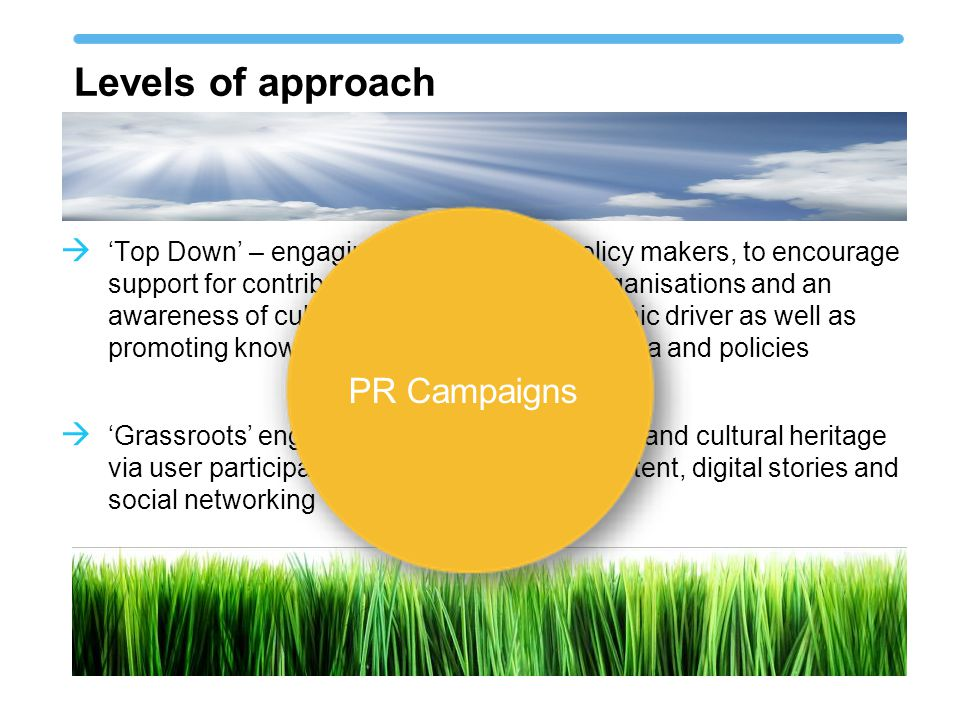 Levels of approach  'Top Down' – engaging politicians and policy makers, to encourage support for contributing cultural heritage organisations and an awareness of cultural heritage as an economic driver as well as promoting knowledge transfer of systems, data and policies  'Grassroots' engaging the user in Europeana and cultural heritage via user participation, user generation of content, digital stories and social networking PR Campaigns