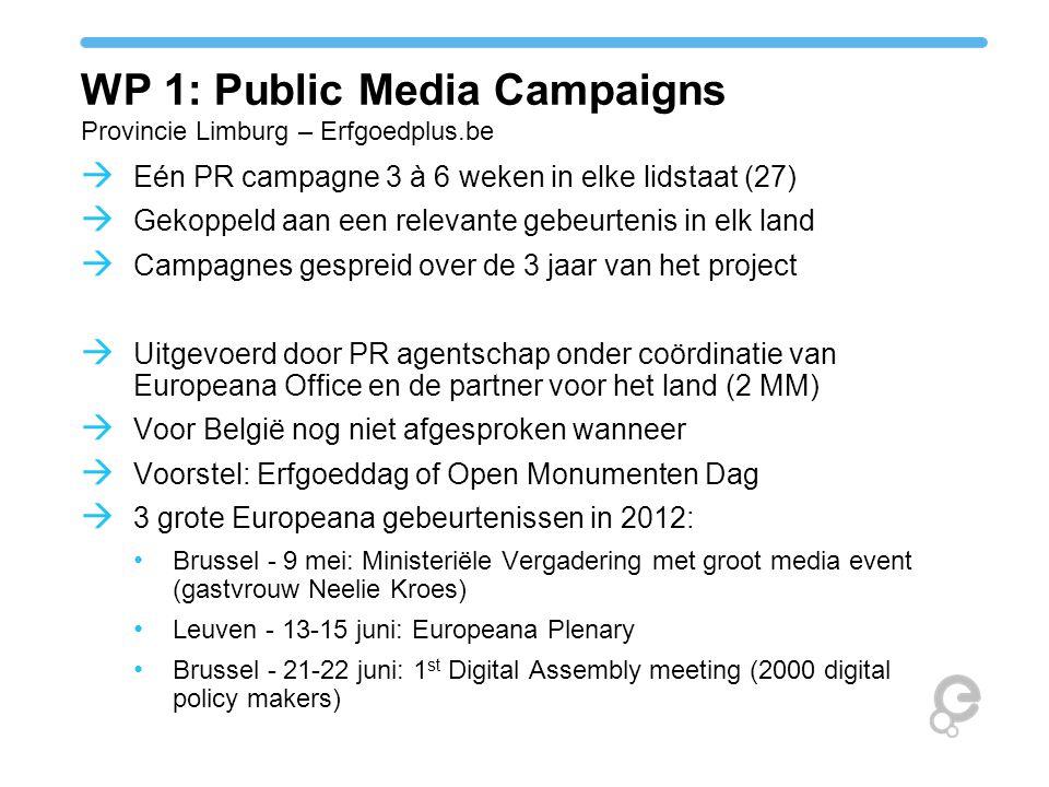 WP 1: Public Media Campaigns Provincie Limburg – Erfgoedplus.be  Eén PR campagne 3 à 6 weken in elke lidstaat (27)  Gekoppeld aan een relevante gebeurtenis in elk land  Campagnes gespreid over de 3 jaar van het project  Uitgevoerd door PR agentschap onder coördinatie van Europeana Office en de partner voor het land (2 MM)  Voor België nog niet afgesproken wanneer  Voorstel: Erfgoeddag of Open Monumenten Dag  3 grote Europeana gebeurtenissen in 2012: Brussel - 9 mei: Ministeriële Vergadering met groot media event (gastvrouw Neelie Kroes) Leuven - 13-15 juni: Europeana Plenary Brussel - 21-22 juni: 1 st Digital Assembly meeting (2000 digital policy makers)