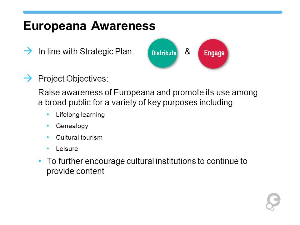 Europeana Awareness  In line with Strategic Plan: &  Project Objectives: Raise awareness of Europeana and promote its use among a broad public for a variety of key purposes including: Lifelong learning Genealogy Cultural tourism Leisure To further encourage cultural institutions to continue to provide content