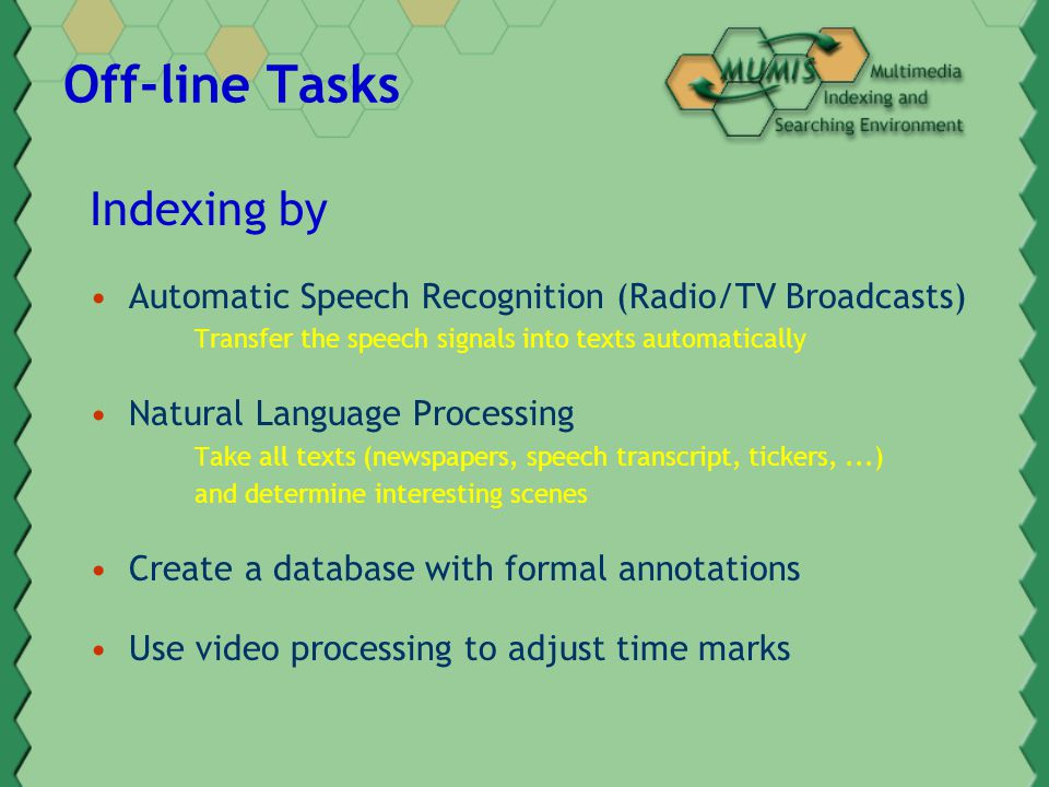 Off-line Tasks Indexing by Automatic Speech Recognition (Radio/TV Broadcasts) Transfer the speech signals into texts automatically Natural Language Processing Take all texts (newspapers, speech transcript, tickers,...) and determine interesting scenes Create a database with formal annotations Use video processing to adjust time marks