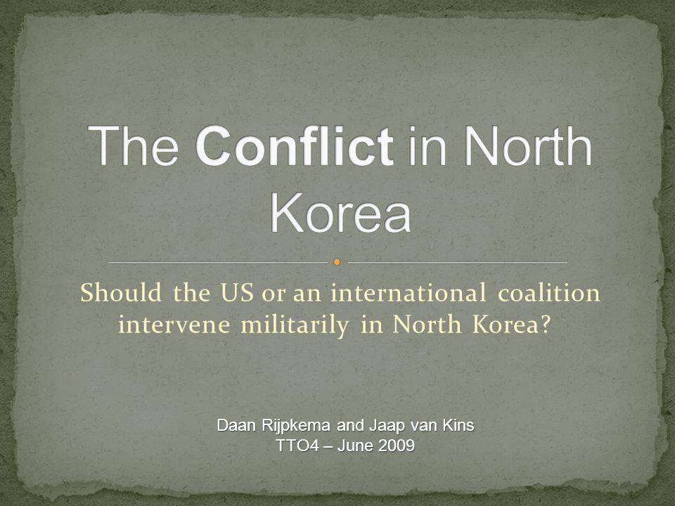 Should the US or an international coalition intervene militarily in North Korea? Daan Rijpkema and Jaap van Kins TTO4 – June 2009