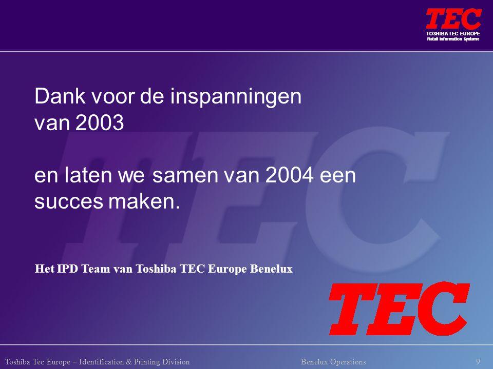 TOSHIBA TEC EUROPE Retail Information Systems 9 TOSHIBA TEC EUROPE Retail Information Systems Toshiba Tec Europe – Identification & Printing Division Benelux Operations Dank voor de inspanningen van 2003 en laten we samen van 2004 een succes maken.