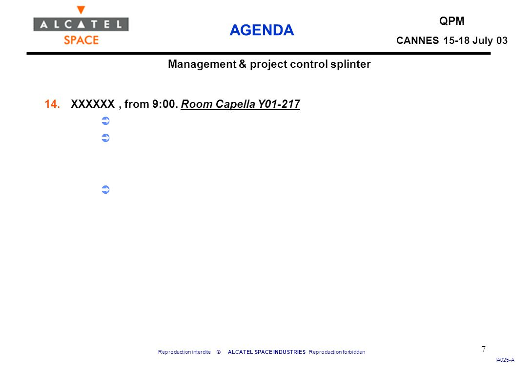 Reproduction interdite © ALCATEL SPACE INDUSTRIES Reproduction forbidden IA025-A QPM CANNES 15-18 July 03 AGENDA 7 Management & project control splinter 14.