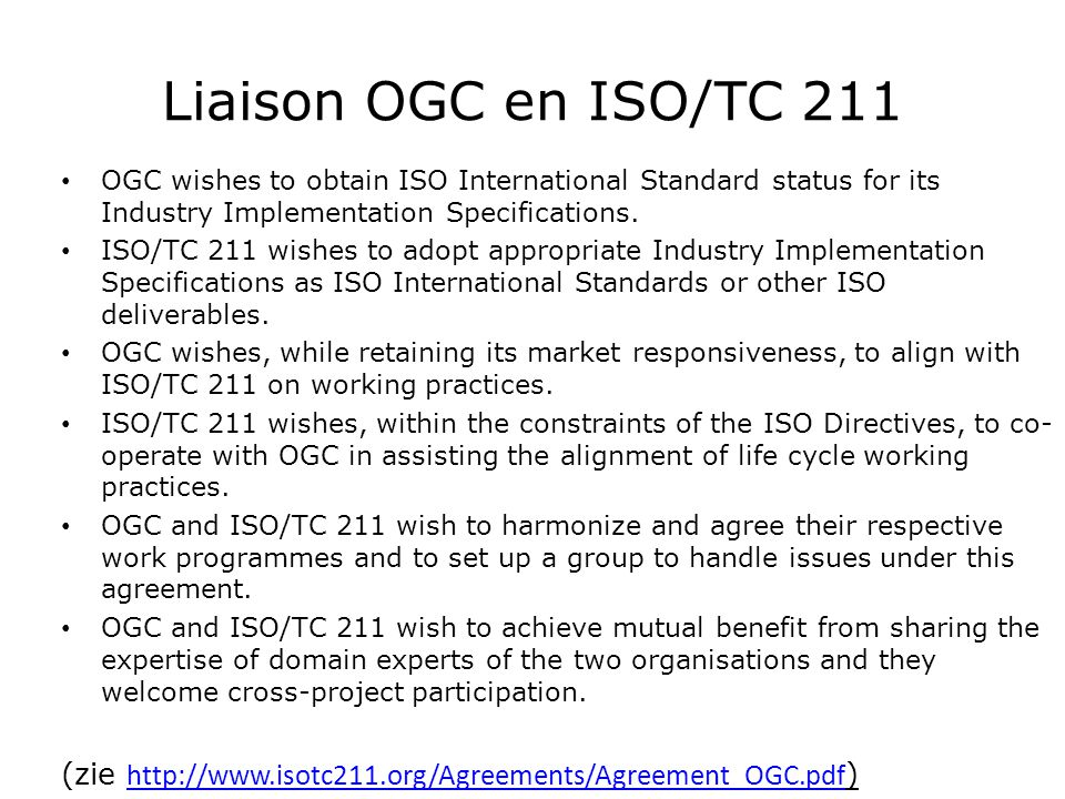 Liaison OGC en ISO/TC 211 OGC wishes to obtain ISO International Standard status for its Industry Implementation Specifications.