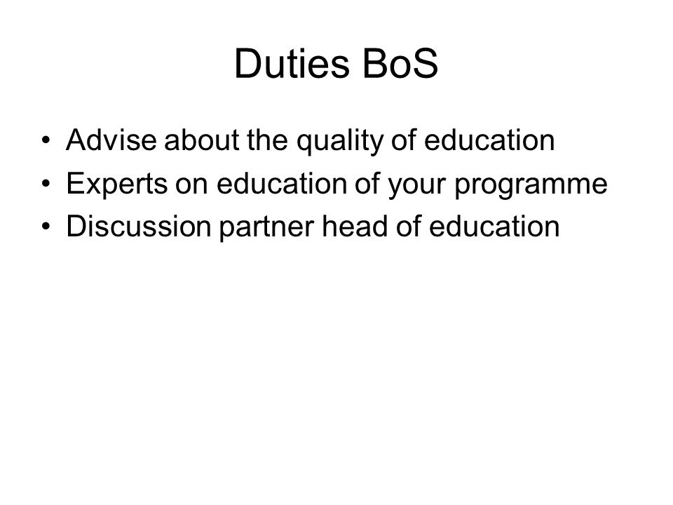 Duties BoS Advise about the quality of education Experts on education of your programme Discussion partner head of education