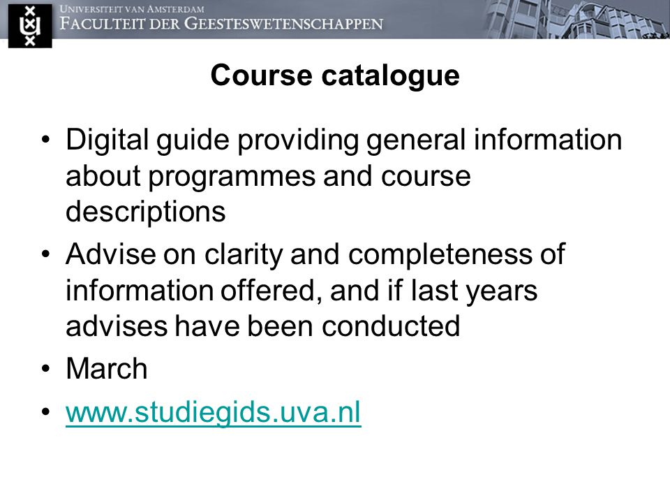 Course catalogue Digital guide providing general information about programmes and course descriptions Advise on clarity and completeness of information offered, and if last years advises have been conducted March www.studiegids.uva.nl
