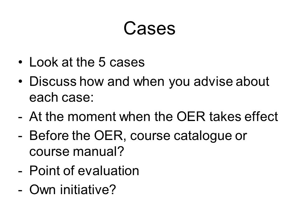 Cases Look at the 5 cases Discuss how and when you advise about each case: -At the moment when the OER takes effect -Before the OER, course catalogue or course manual.