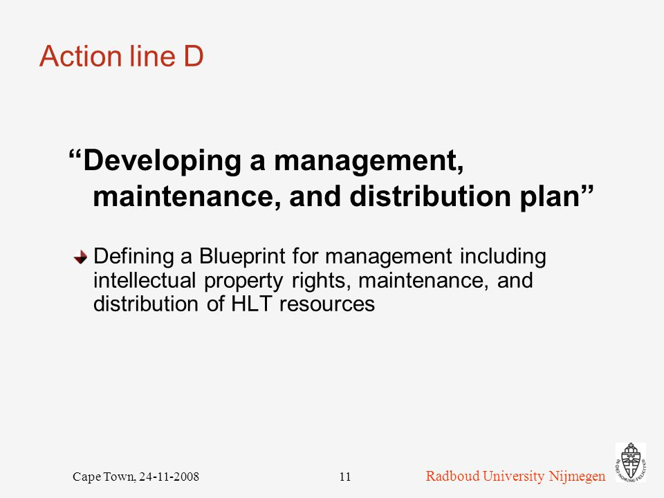 Radboud University Nijmegen Cape Town, 24-11-200811 Action line D Defining a Blueprint for management including intellectual property rights, maintenance, and distribution of HLT resources Developing a management, maintenance, and distribution plan