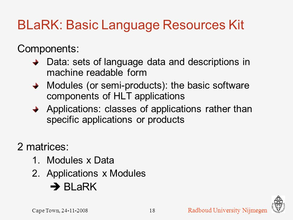 Radboud University Nijmegen Cape Town, 24-11-200818 BLaRK: Basic Language Resources Kit Components: Data: sets of language data and descriptions in machine readable form Modules (or semi-products): the basic software components of HLT applications Applications: classes of applications rather than specific applications or products 2 matrices: 1.Modules x Data 2.Applications x Modules  BLaRK